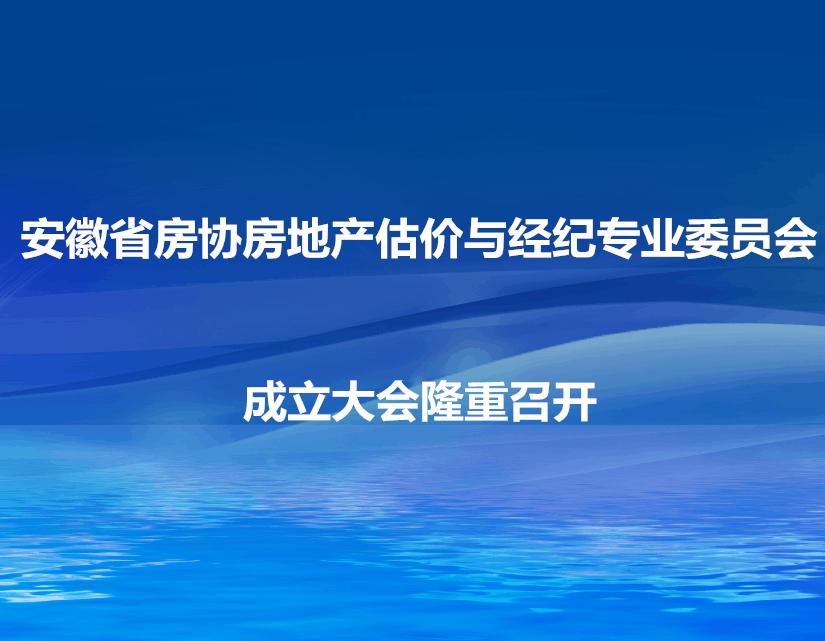 安徽省房协地产估价与经济专业委员会成立大会隆重召开